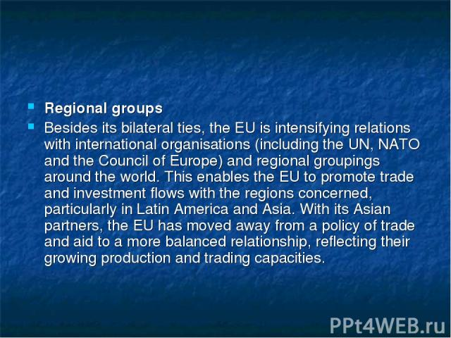 Regional groups Besides its bilateral ties, the EU is intensifying relations with international organisations (including the UN, NATO and the Council of Europe) and regional groupings around the world. This enables the EU to promote trade and invest…