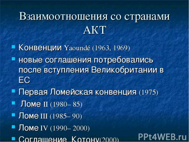 Взаимоотношения со странами АКТ Конвенции Yaoundé (1963, 1969) новые соглашения потребовались после вступления Великобритании в ЕС Первая Ломейская конвенция (1975) Ломе II (1980– 85) Ломе III (1985– 90) Ломе IV (1990– 2000) Соглашение Котону(2000)