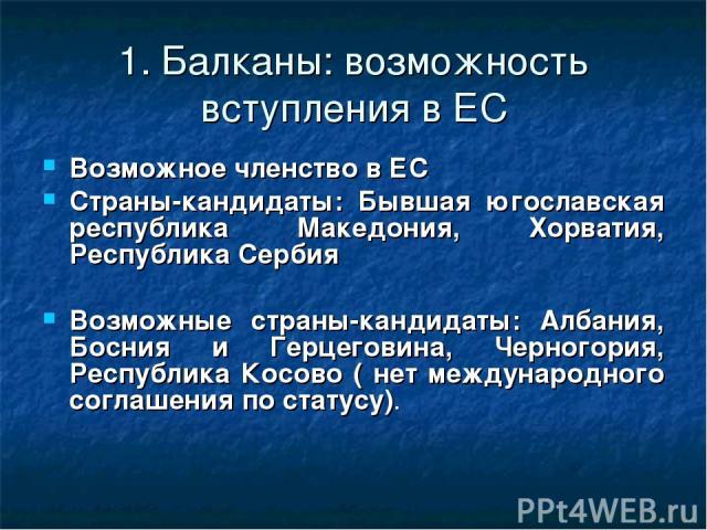 1. Балканы: возможность вступления в ЕС Возможное членство в ЕС Страны-кандидаты: Бывшая югославская республика Македония, Хорватия, Республика Сербия Возможные страны-кандидаты: Албания, Босния и Герцеговина, Черногория, Республика Косово ( нет меж…