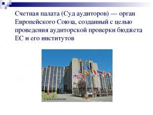 Счетная палата (Суд аудиторов) — орган Европейского Союза, созданный с целью про