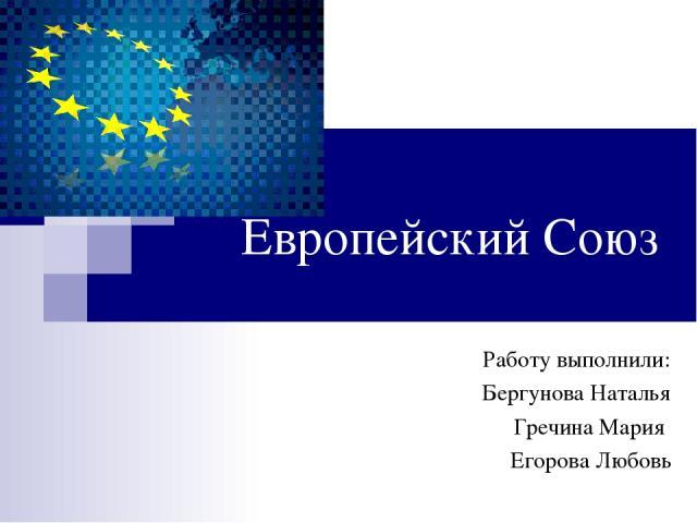 Европейский Союз Работу выполнили: Бергунова Наталья Гречина Мария Егорова Любовь