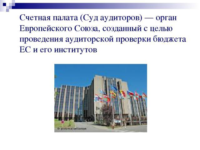 Счетная палата (Суд аудиторов) — орган Европейского Союза, созданный с целью проведения аудиторской проверки бюджета ЕС и его институтов