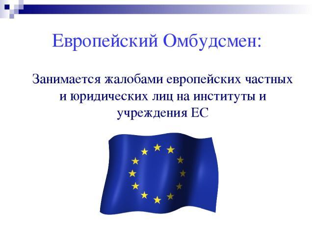 Европейский Омбудсмен: Занимается жалобами европейских частных и юридических лиц на институты и учреждения ЕС