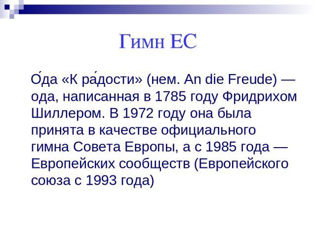 Гимн ЕС О да «К ра дости» (нем. An die Freude) — ода, написанная в 1785 году Фридрихом Шиллером. В 1972 году она была принята в качестве официального гимна Совета Европы, а с 1985 года — Европейских сообществ (Европейского союза с 1993 года)