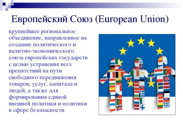 Европейский Союз (European Union) крупнейшее региональное объединение, направленное на создание политического и валютно-экономического союза европейских государств с целью устранения всех препятствий на пути свободного передвижения товаров, услуг, к…