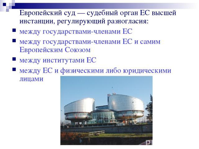 Европейский суд — судебный орган ЕС высшей инстанции, регулирующий разногласия: между государствами-членами ЕС между государствами-членами ЕС и самим Европейским Союзом между институтами ЕС между ЕС и физическими либо юридическими лицами