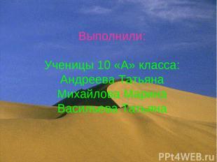 Выполнили: Ученицы 10 «А» класса: Андреева Татьяна Михайлова Марина Васильева Та