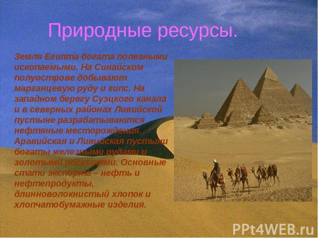 Природные ресурсы. Земля Египта богата полезными ископаемыми. На Синайском полуострове добывают марганцевую руду и гипс. На западном берегу Суэцкого канала и в северных районах Ливийской пустыне разрабатываются нефтяные месторождения. Аравийская и Л…
