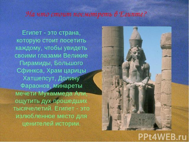 Египет - это страна, которую стоит посетить каждому, чтобы увидеть своими глазами Великие Пирамиды, Большого Сфинкса, Храм царицы Хатшепсут, Долину Фараонов, минареты мечети Мухаммеда Али, ощутить дух прошедших тысячелетий. Египет - это излюбленное …