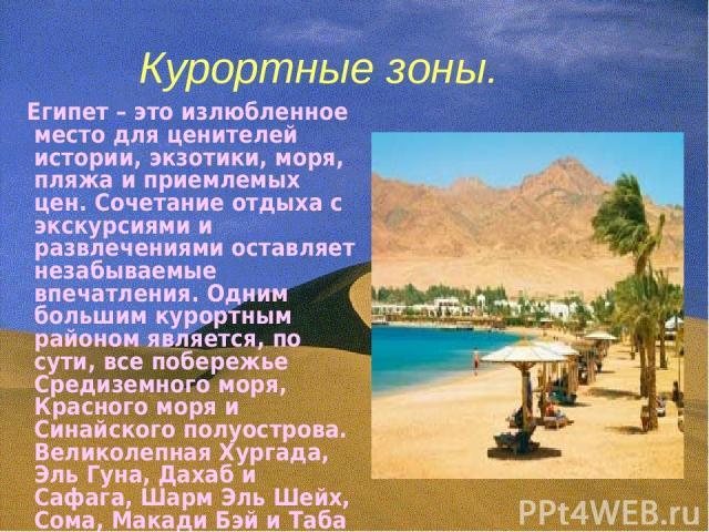 Курортные зоны. Египет – это излюбленное место для ценителей истории, экзотики, моря, пляжа и приемлемых цен. Сочетание отдыха с экскурсиями и развлечениями оставляет незабываемые впечатления. Одним большим курортным районом является, по сути, все п…