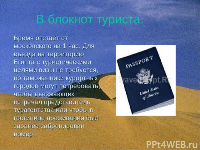 В блокнот туриста. Время отстаёт от московского на 1 час. Для въезда на территорию Египта с туристическими целями визы не требуется, но таможенники курортных городов могут потребовать, чтобы въезжающих встречал представитель турагентства или чтобы в…