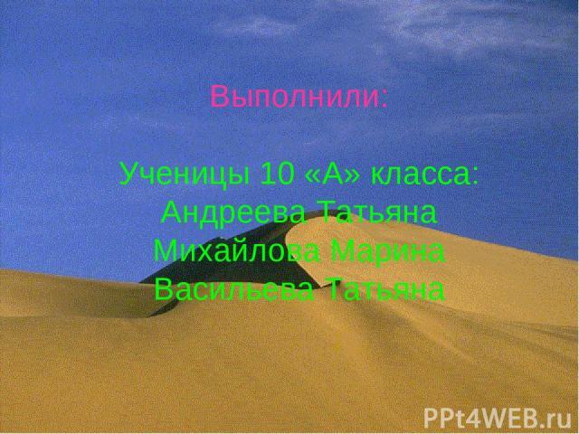 Выполнили: Ученицы 10 «А» класса: Андреева Татьяна Михайлова Марина Васильева Татьяна