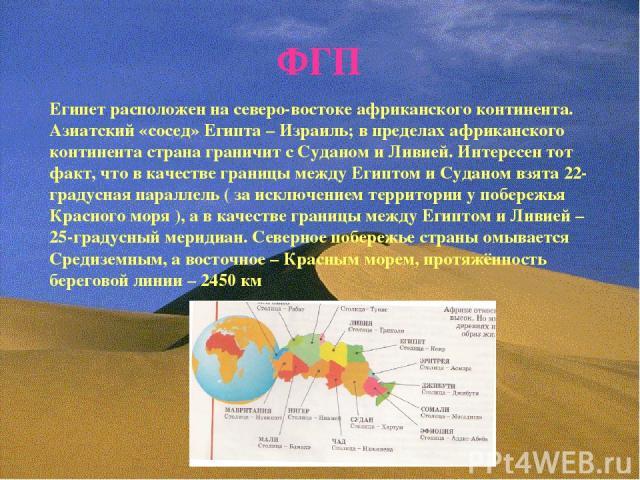 ФГП Египет расположен на северо-востоке африканского континента. Азиатский «сосед» Египта – Израиль; в пределах африканского континента страна граничит с Суданом и Ливией. Интересен тот факт, что в качестве границы между Египтом и Суданом взята 22-г…