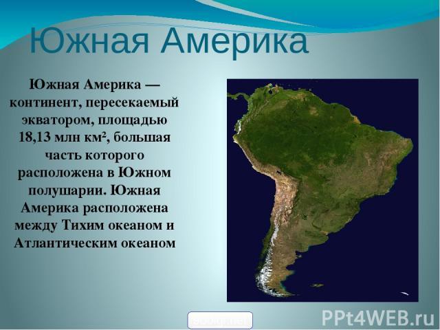 Южная Америка Южная Америка — континент, пересекаемый экватором, площадью 18,13 млн км², большая часть которого расположена в Южном полушарии. Южная Америка расположена между Тихим океаном и Атлантическим океаном 900igr.net