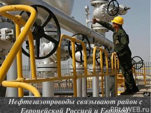 Нефтегазопроводы связывают район с Европейской Россией и Европой.