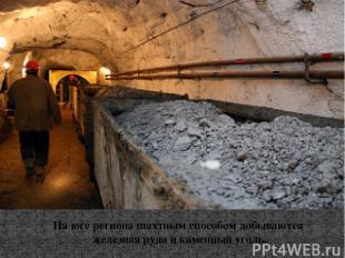На юге региона шахтным способом добываются железная руда и каменный уголь.