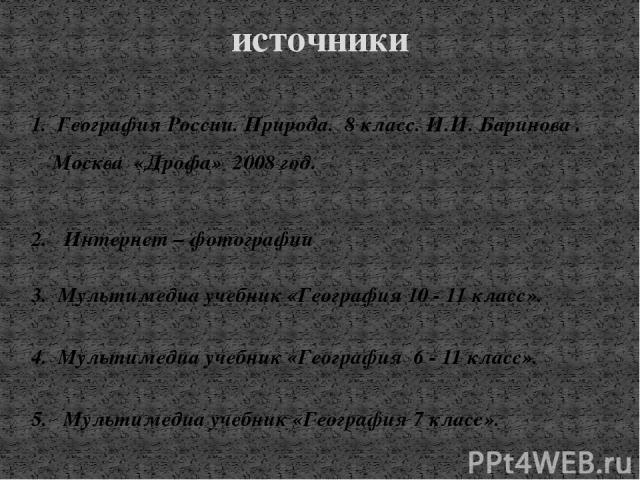 источники 1. География России. Природа. 8 класс. И.И. Баринова . Москва «Дрофа» 2008 год. 2. Интернет – фотографии 3. Мультимедиа учебник «География 10 - 11 класс». 4. Мультимедиа учебник «География 6 - 11 класс». 5. Мультимедиа учебник «География 7…