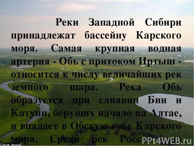 Реки Западной Сибири принадлежат бассейну Карского моря. Самая крупная водная артерия - Обь с притоком Иртыш - относится к числу величайших рек земного шара. Река Обь образуется при слиянии Бии и Катуни, берущих начало на Алтае, и впадает в Обскую г…