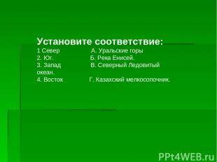 Установите соответствие: 1 Север А. Уральские горы 2. Юг. Б. Река Енисей. 3. Зап