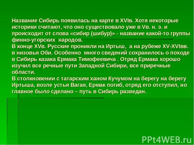 Название Сибирь появилась на карте в XVIв. Хотя некоторые историки считают, что оно существовало уже в Vв. н. э. и происходит от слова «сибир (шибур)» - название какой-то группы финно-угорских народов. В конце XVв. Русские проникли на Иртыш, а на ру…