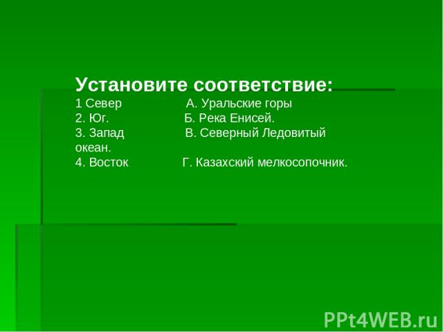 Установите соответствие: 1 Север А. Уральские горы 2. Юг. Б. Река Енисей. 3. Запад В. Северный Ледовитый океан. 4. Восток Г. Казахский мелкосопочник.