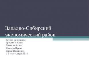 Западно-Сибирский экономический район Работу выполняли: Гриценко Алина Панкина А