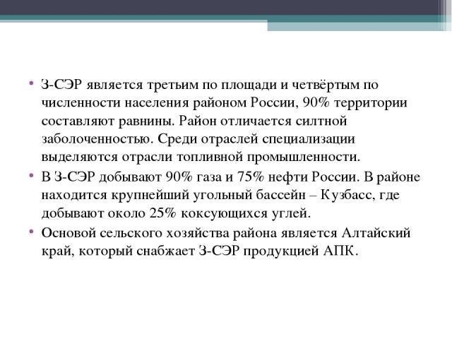 З-СЭР является третьим по площади и четвёртым по численности населения районом России, 90% территории составляют равнины. Район отличается силтной заболоченностью. Среди отраслей специализации выделяются отрасли топливной промышленности. В З-СЭР доб…