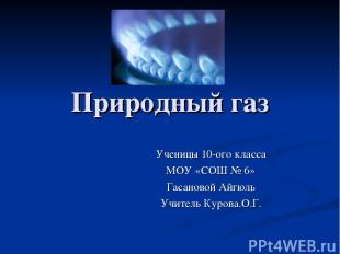 Природный газ Ученицы 10-ого класса МОУ «СОШ № 6» Гасановой Айгюль Учитель Куров