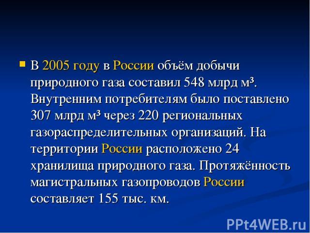 В 2005 году в России объём добычи природного газа составил 548млрд м³. Внутренним потребителям было поставлено 307млрд м³ через 220 региональных газораспределительных организаций. На территории России расположено 24 хранилища природного газа. Прот…