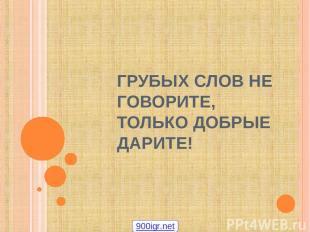 ГРУБЫХ СЛОВ НЕ ГОВОРИТЕ, ТОЛЬКО ДОБРЫЕ ДАРИТЕ! 900igr.net