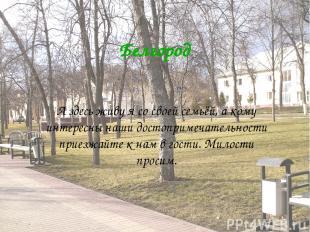 Белгород А здесь живу я со своей семьёй, а кому интересны наши достопримечательн