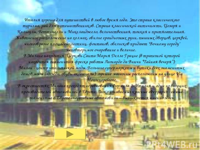 Италия хороша для путешествий в любое время года. Это страна классического туризма, рай для путешественников. Страна классической античности, Цезаря и Калигулы, Боттичелли и Микеланджело, величественная, тонкая и притягательная. Живописное расположе…