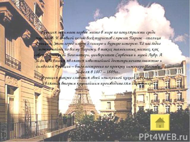 Франция занимает первое место в мире по популярности среди туристов. И главной целью всех туристов служит Париж - столица Франции. Этот город имеет длинную и бурную историю. Её наследие можно найти по всему Парижу, в таких знаменитых местах, как соб…