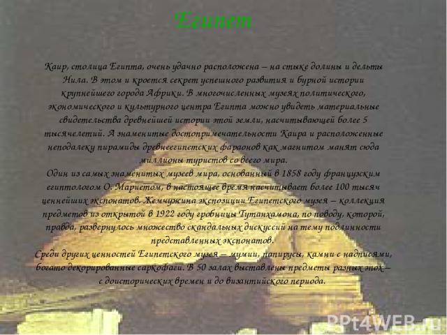 Египет Каир, столица Египта, очень удачно расположена – на стыке долины и дельты Нила. В этом и кроется секрет успешного развития и бурной истории крупнейшего города Африки. В многочисленных музеях политического, экономического и культурного центра …