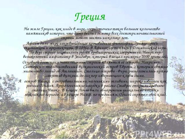 Греция На земле Греции, как нигде в мире, сосредоточено такое большое количество памятников истории, что даже беглый осмотр всех достопримечательностей страны может занять несколько лет. Афины дали миру непревзойдённое произведение философии, драмат…