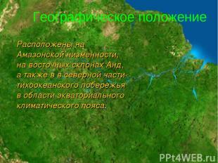 Расположены на Амазонской низменности, на восточных склонах Анд, а также в в сев