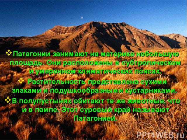 Патагонии занимают на материке небольшую площадь. Они расположены в субтропическом и умеренном климатических поясах. Растительность представлена сухими злаками и подушкообразными кустарниками. В полупустынях обитают те же животные, что и в пампе. Эт…