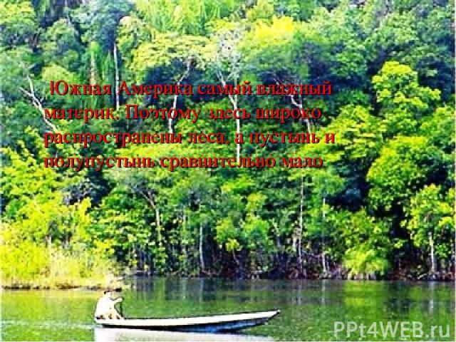 Южная Америка самый влажный материк. Поэтому здесь широко распространены леса, а пустынь и полупустынь сравнительно мало.