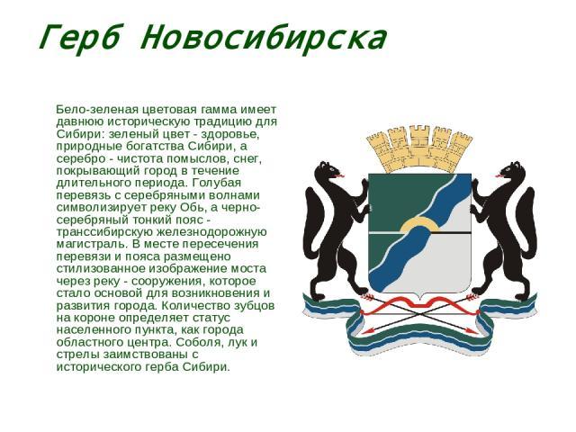 Герб Новосибирска Бело-зеленая цветовая гамма имеет давнюю историческую традицию для Сибири: зеленый цвет - здоровье, природные богатства Сибири, а серебро - чистота помыслов, снег, покрывающий город в течение длительного периода. Голубая перевязь с…