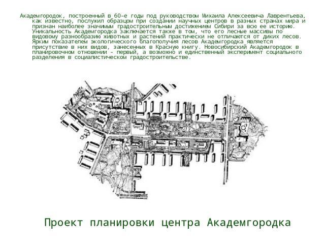 Проект планировки центра Академгородка Академгородок, построенный в 60-е годы под руководством Михаила Алексеевича Лаврентьева, как известно, послужил образцом при создании научных центров в разных странах мира и признан наиболее значимым градострои…