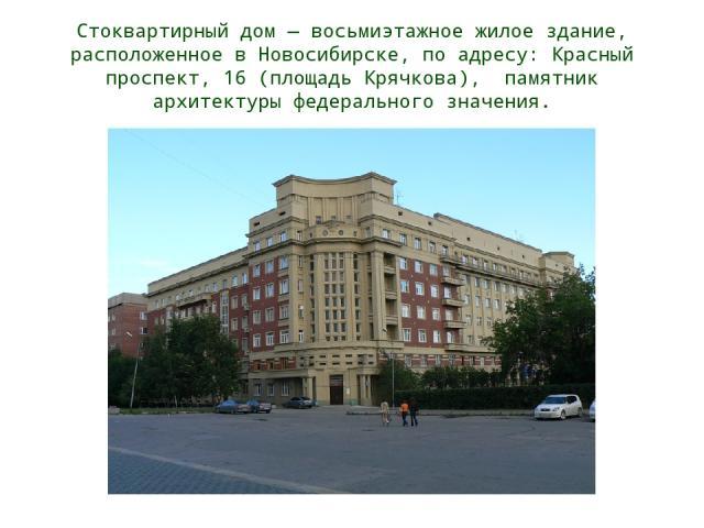 Стоквартирный дом — восьмиэтажное жилое здание, расположенное в Новосибирске, по адресу: Красный проспект, 16 (площадь Крячкова), памятник архитектуры федерального значения.
