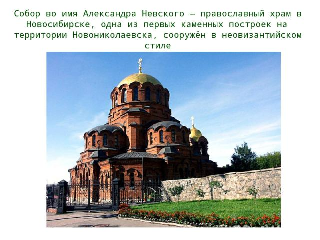 Собор во имя Александра Невского — православный храм в Новосибирске, одна из первых каменных построек на территории Новониколаевска, сооружён в неовизантийском стиле .