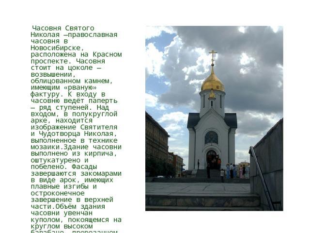 Часовня Святого Николая —православная часовня в Новосибирске, расположена на Красном проспекте. Часовня стоит на цоколе — возвышении, облицованном камнем, имеющим «рваную» фактуру. К входу в часовню ведёт паперть — ряд ступеней. Над входом, в полукр…