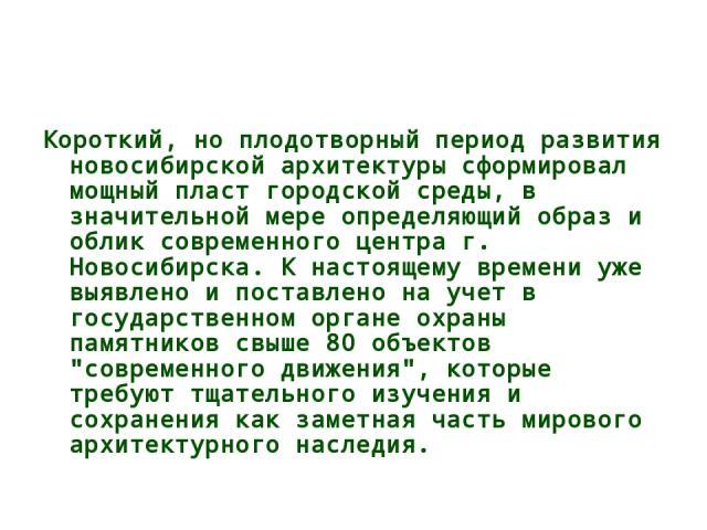 Короткий, но плодотворный период развития новосибирской архитектуры сформировал мощный пласт городской среды, в значительной мере определяющий образ и облик современного центра г. Новосибирска. К настоящему времени уже выявлено и поставлено на учет …