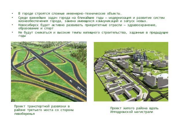 В городе строятся сложные инженерно-технические объекты. Среди важнейших задач города на ближайшие годы — модернизация и развитие систем жизнеобеспечения города, замена имеющихся коммуникаций и запуск новых. Новосибирск будет активно развивать приор…
