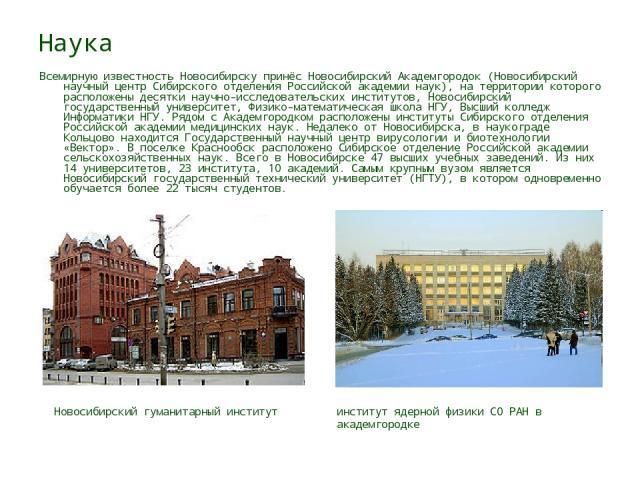 Наука Всемирную известность Новосибирску принёс Новосибирский Академгородок (Новосибирский научный центр Сибирского отделения Российской академии наук), на территории которого расположены десятки научно-исследовательских институтов, Новосибирский го…