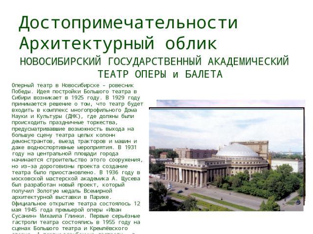Достопримечательности Архитектурный облик НОВОСИБИРСКИЙ ГОСУДАРСТВЕННЫЙ АКАДЕМИЧЕСКИЙ ТЕАТР ОПЕРЫ и БАЛЕТА Оперный театр в Новосибирске - ровесник Победы. Идея постройки Большого театра в Сибири возникает в 1925 году. В 1929 году принимается решение…