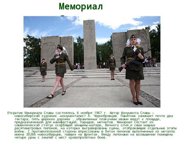 Мемориал Славы Открытие Мемориала Славы состоялось 6 ноября 1967 г. Автор Монумента Славы – новосибирский художник –монументалист А. Чернобровцев. Памятник занимает почти два гектара, пять широких дорожек , обрамленных плакучими ивами ведут к площад…