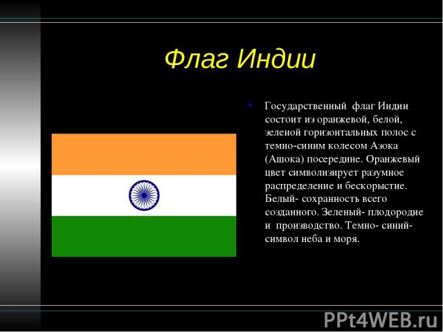 Флаг Индии Государственный флаг Индии состоит из оранжевой, белой, зеленой горизонтальных полос с темно-синим колесом Азока (Ашока) посередине. Оранжевый цвет символизирует разумное распределение и бескорыстие. Белый- сохранность всего созданного. З…