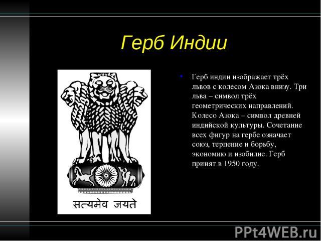Герб Индии Герб индии изображает трёх львов с колесом Азока внизу. Три льва – символ трёх геометрических направлений. Колесо Азока – символ древней индийской культуры. Сочетание всех фигур на гербе означает союз, терпение и борьбу, экономию и изобил…